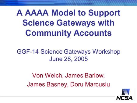 A AAAA Model to Support Science Gateways with Community Accounts GGF-14 Science Gateways Workshop June 28, 2005 Von Welch, James Barlow, James Basney,