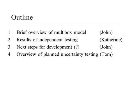 Outline 1.Brief overview of multibox model (John) 2.Results of independent testing (Katherine) 3.Next steps for development (?)(John) 4.Overview of planned.