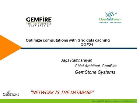 Copyright © 2007, GemStone Systems Inc. All Rights Reserved. Optimize computations with Grid data caching OGF21 Jags Ramnarayan Chief Architect, GemFire.