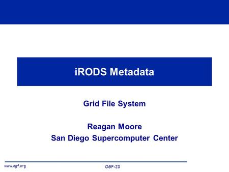 Www.ogf.org OGF-23 iRODS Metadata Grid File System Reagan Moore San Diego Supercomputer Center.