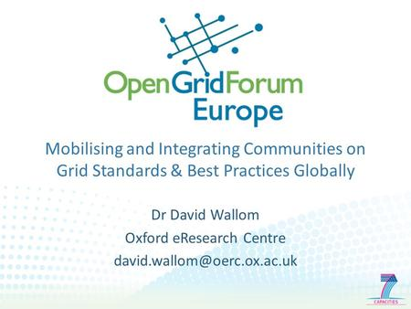 Mobilising and Integrating Communities on Grid Standards & Best Practices Globally Dr David Wallom Oxford eResearch Centre