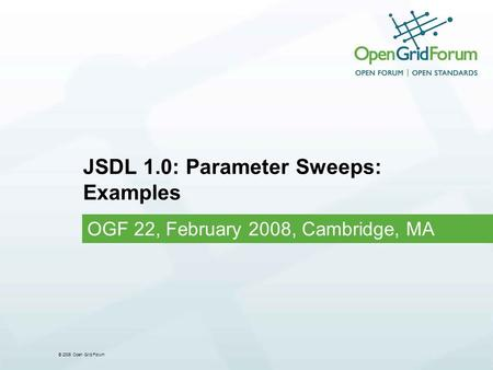 © 2006 Open Grid Forum JSDL 1.0: Parameter Sweeps: Examples OGF 22, February 2008, Cambridge, MA.