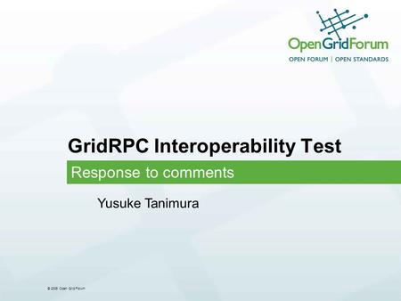 © 2006 Open Grid Forum GridRPC Interoperability Test Response to comments Yusuke Tanimura.
