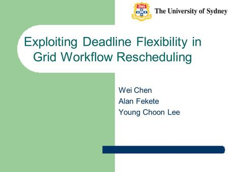 Exploiting Deadline Flexibility in Grid Workflow Rescheduling Wei Chen Alan Fekete Young Choon Lee.