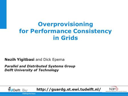 11-2-2014 Challenge the future Delft University of Technology Overprovisioning for Performance Consistency in Grids Nezih Yigitbasi and Dick Epema Parallel.