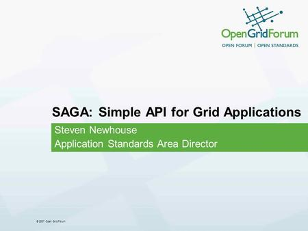 © 2007 Open Grid Forum SAGA: Simple API for Grid Applications Steven Newhouse Application Standards Area Director.