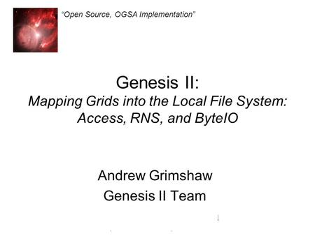 Genesis II Open Source, OGSA Implementation Genesis II: Mapping Grids into the Local File System: Access, RNS, and ByteIO Andrew Grimshaw Genesis II Team.