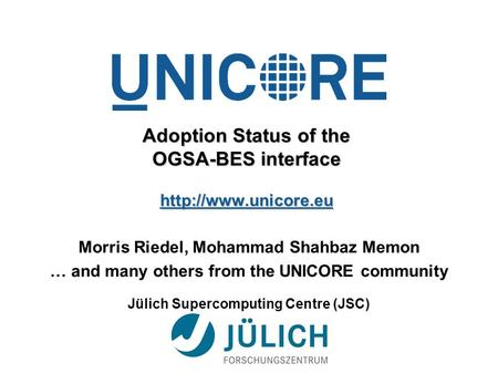 Adoption Status of the OGSA-BES interface  Morris Riedel, Mohammad Shahbaz Memon … and many others from the UNICORE community Jülich.