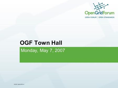 © 2006 OpenGridForum OGF Town Hall Monday, May 7, 2007.