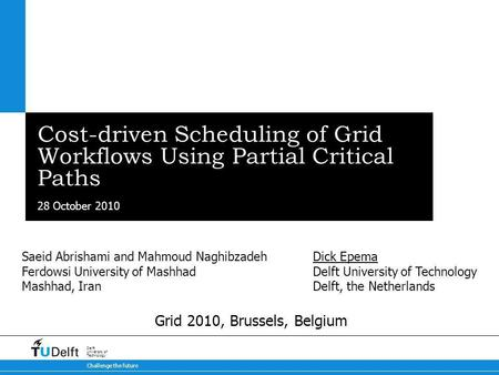 28 October 2010 Challenge the future Delft University of Technology Cost-driven Scheduling of Grid Workflows Using Partial Critical Paths Dick Epema Delft.