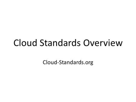 Cloud Standards Overview Cloud-Standards.org. Outline Open Standards and Standards Groups Cloud Standards Roadmap Process – Use Cases – Specifications.