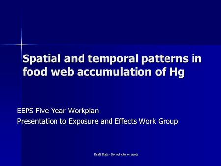 Draft Data - Do not cite or quote Spatial and temporal patterns in food web accumulation of Hg EEPS Five Year Workplan Presentation to Exposure and Effects.
