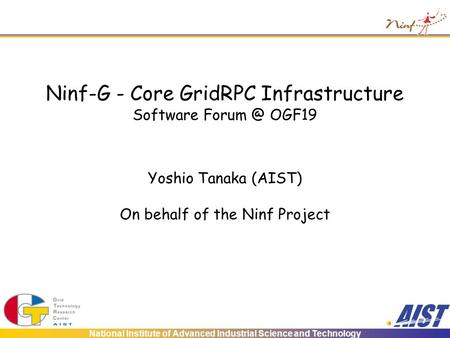 National Institute of Advanced Industrial Science and Technology Ninf-G - Core GridRPC Infrastructure Software OGF19 Yoshio Tanaka (AIST) On behalf.
