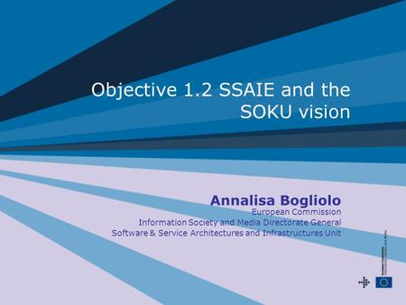 Objective 1.2 SSAIE and the SOKU vision Annalisa Bogliolo European Commission Information Society and Media Directorate General Software & Service Architectures.