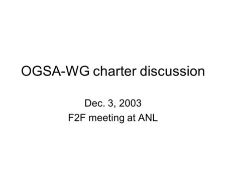 OGSA-WG charter discussion Dec. 3, 2003 F2F meeting at ANL.