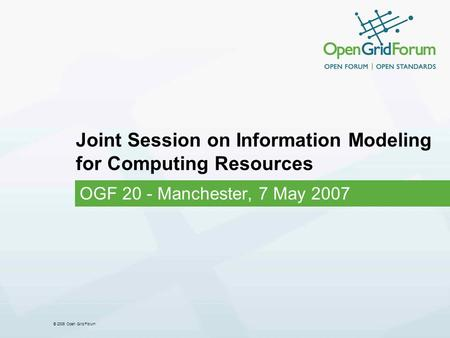 © 2006 Open Grid Forum Joint Session on Information Modeling for Computing Resources OGF 20 - Manchester, 7 May 2007.