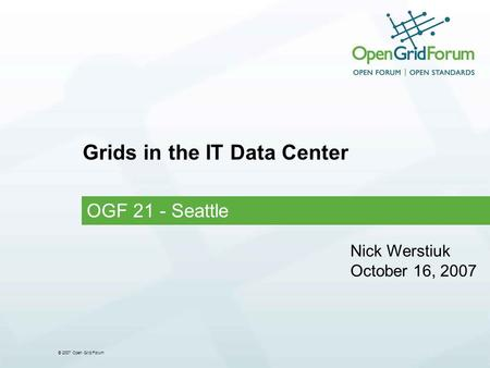 © 2007 Open Grid Forum Grids in the IT Data Center OGF 21 - Seattle Nick Werstiuk October 16, 2007.