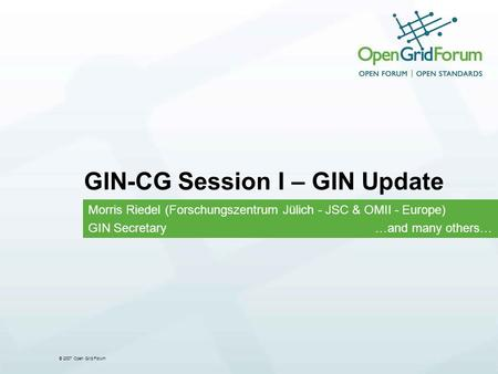 © 2007 Open Grid Forum GIN-CG Session I – GIN Update Morris Riedel (Forschungszentrum Jülich - JSC & OMII - Europe) GIN Secretary …and many others…
