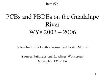 1 PCBs and PBDEs on the Guadalupe River WYs 2003 – 2006 John Oram, Jon Leatherbarrow, and Lester McKee Sources Pathways and Loadings Workgroup November.