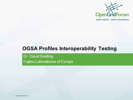 © 2006 Open Grid Forum OGSA Profiles Interoperability Testing Dr. David Snelling Fujitsu Laboratories of Europe.