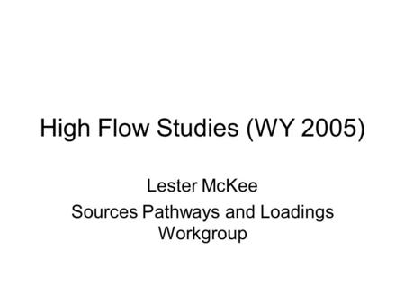High Flow Studies (WY 2005) Lester McKee Sources Pathways and Loadings Workgroup.