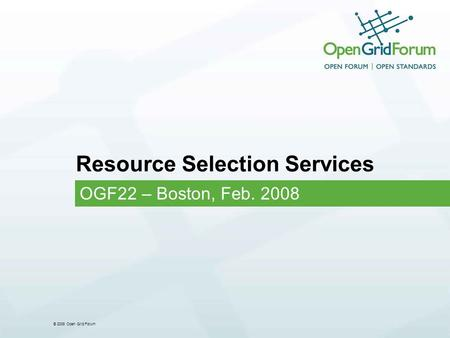 © 2008 Open Grid Forum Resource Selection Services OGF22 – Boston, Feb. 2008.
