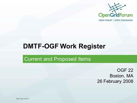 © 2007 Open Grid Forum DMTF-OGF Work Register Current and Proposed Items OGF 22 Boston, MA 26 February 2008.