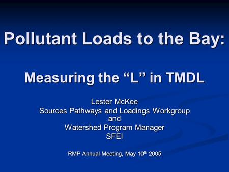 Pollutant Loads to the Bay: Measuring the L in TMDL Lester McKee Sources Pathways and Loadings Workgroup and Watershed Program Manager SFEI RMP Annual.