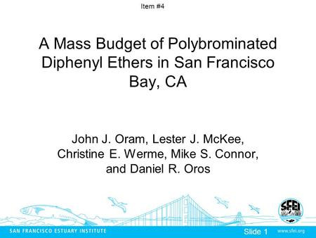 Item #4 Slide 1 A Mass Budget of Polybrominated Diphenyl Ethers in San Francisco Bay, CA John J. Oram, Lester J. McKee, Christine E. Werme, Mike S. Connor,