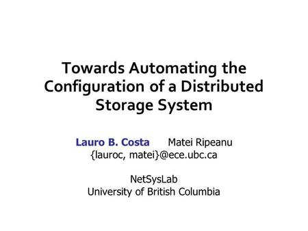 Towards Automating the Configuration of a Distributed Storage System Lauro B. Costa Matei Ripeanu {lauroc, NetSysLab University of British.