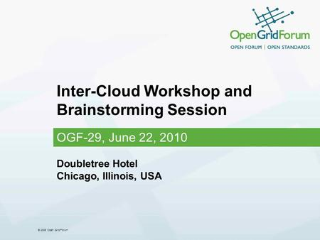 © 2006 Open Grid Forum Inter-Cloud Workshop and Brainstorming Session OGF-29, June 22, 2010 Doubletree Hotel Chicago, Illinois, USA.