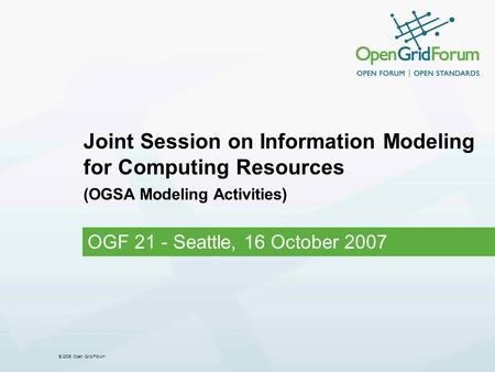 © 2006 Open Grid Forum Joint Session on Information Modeling for Computing Resources (OGSA Modeling Activities) OGF 21 - Seattle, 16 October 2007.