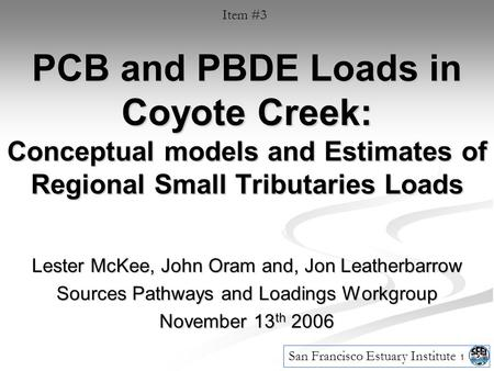 1 PCB and PBDE Loads in Coyote Creek: Conceptual models and Estimates of Regional Small Tributaries Loads Lester McKee, John Oram and, Jon Leatherbarrow.