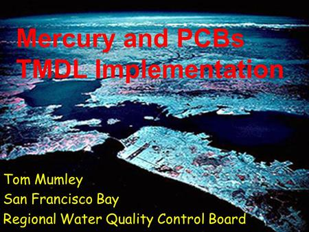Mercury and PCBs TMDL Implementation Tom Mumley San Francisco Bay Regional Water Quality Control Board.