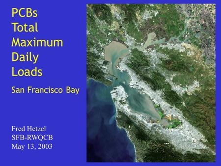 PCBs Total Maximum Daily Loads San Francisco Bay Fred Hetzel SFB-RWQCB May 13, 2003.