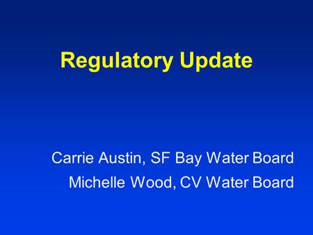 Regulatory Update Carrie Austin, SF Bay Water Board Michelle Wood, CV Water Board.