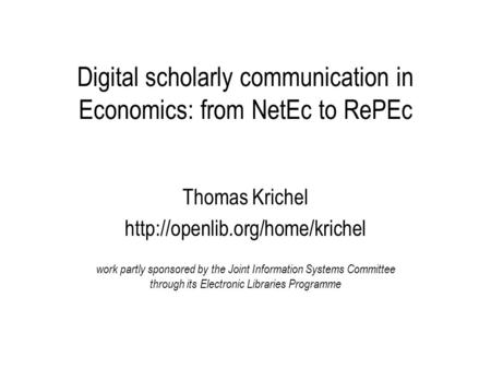 Digital scholarly communication in Economics: from NetEc to RePEc Thomas Krichel  work partly sponsored by the Joint Information.