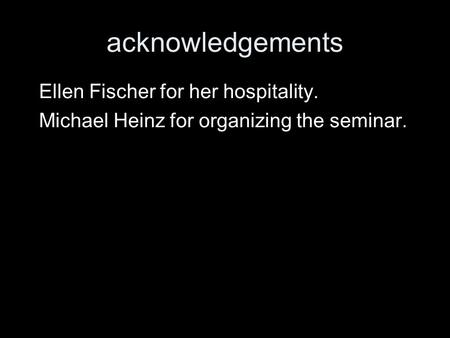 Acknowledgements Ellen Fischer for her hospitality. Michael Heinz for organizing the seminar.
