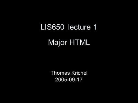 LIS650lecture 1 Major HTML Thomas Krichel 2005-09-17.