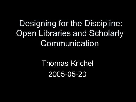 Designing for the Discipline: Open Libraries and Scholarly Communication Thomas Krichel 2005-05-20.