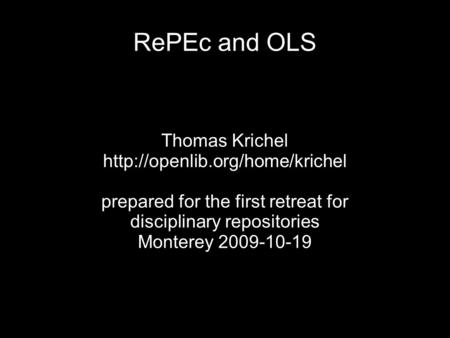RePEc and OLS Thomas Krichel  prepared for the first retreat for disciplinary repositories Monterey 2009-10-19.