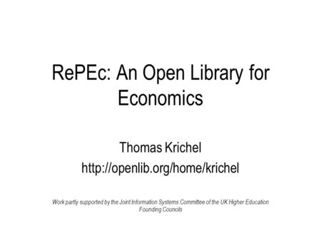 RePEc: An Open Library for Economics Thomas Krichel  Work partly supported by the Joint Information Systems Committee of.