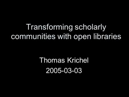 Transforming scholarly communities with open libraries Thomas Krichel 2005-03-03.