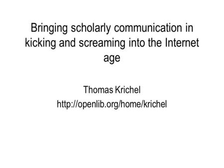 Bringing scholarly communication in kicking and screaming into the Internet age Thomas Krichel