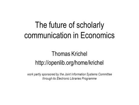 The future of scholarly communication in Economics Thomas Krichel  work partly sponsored by the Joint Information Systems.
