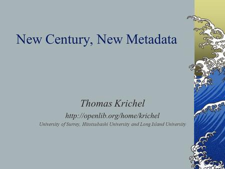 New Century, New Metadata Thomas Krichel  University of Surrey, Hitotsubashi University and Long Island University.