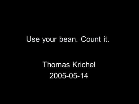 Use your bean. Count it. Thomas Krichel 2005-05-14.