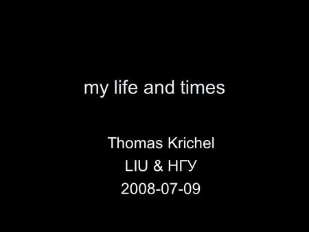 My life and times Thomas Krichel LIU & НГУ 2008-07-09.