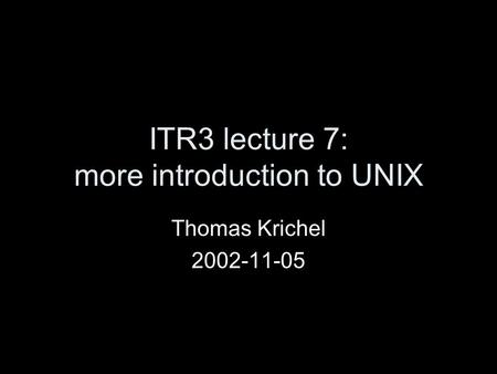 ITR3 lecture 7: more introduction to UNIX Thomas Krichel 2002-11-05.