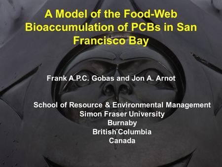 A Model of the Food-Web Bioaccumulation of PCBs in San Francisco Bay Frank A.P.C. Gobas and Jon A. Arnot School of Resource & Environmental Management.